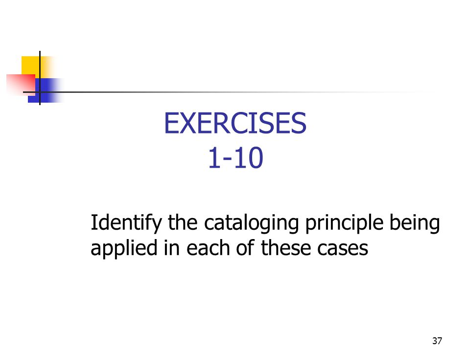 EXERCISES 1-10 Identify the cataloging principle being applied in each of these cases.