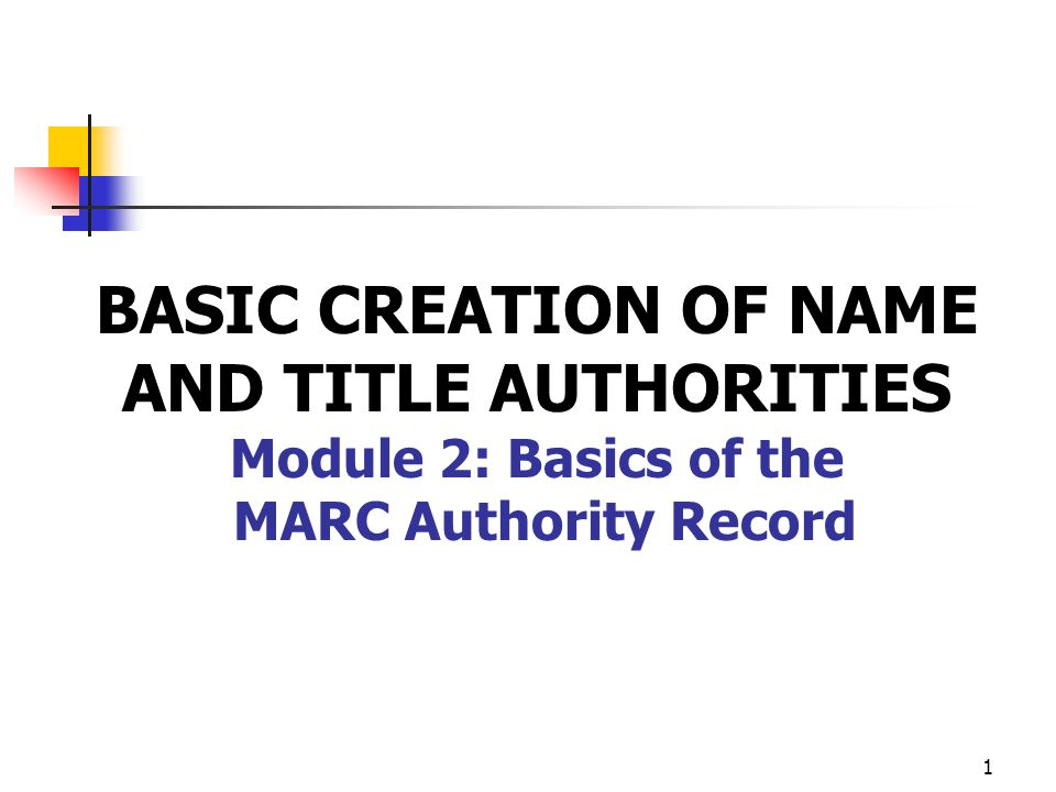 BASIC CREATION OF NAME AND TITLE AUTHORITIES Module 2: Basics of the MARC Authority Record