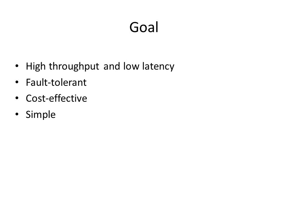 Goal High throughput and low latency Fault-tolerant Cost-effective