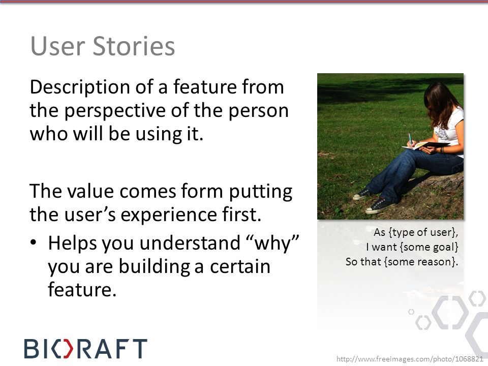 User Stories Description of a feature from the perspective of the person who will be using it.