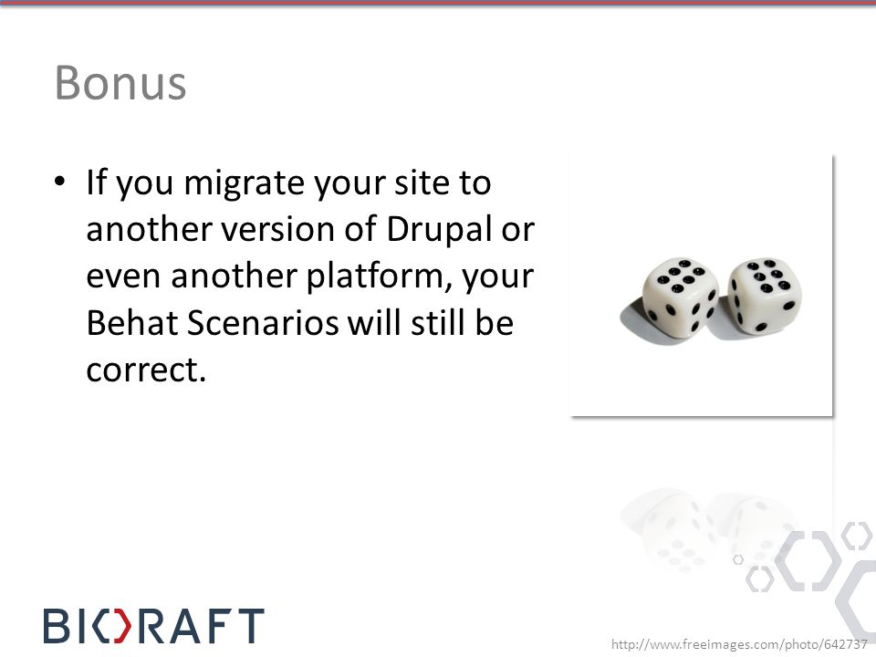 Bonus If you migrate your site to another version of Drupal or even another platform, your Behat Scenarios will still be correct.