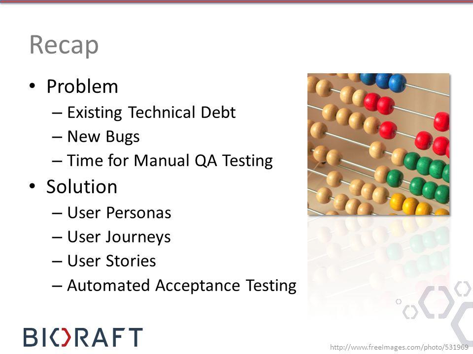 Recap Problem Solution Existing Technical Debt New Bugs