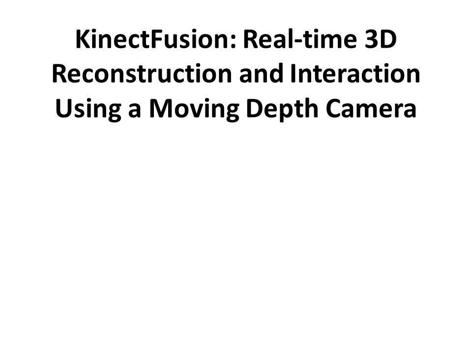KinectFusion: Real-time 3D Reconstruction and Interaction Using a Moving Depth Camera