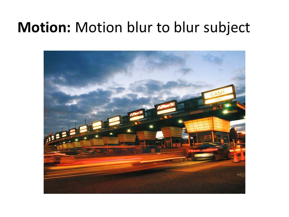 Motion: Motion blur to blur subject