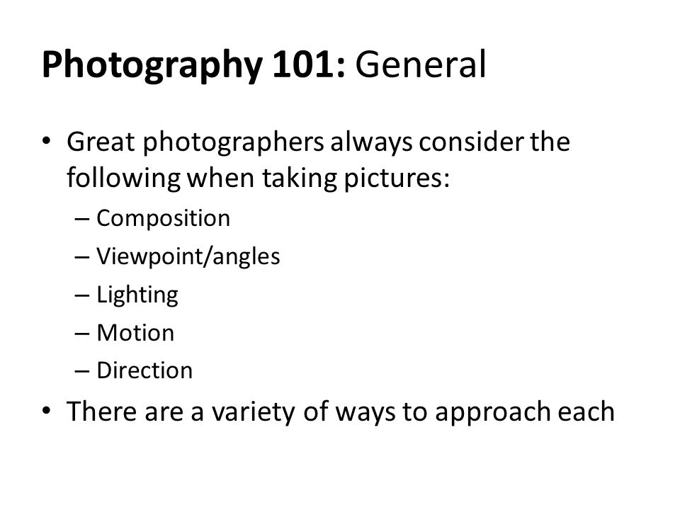 Photography 101: General Great photographers always consider the following when taking pictures: Composition.