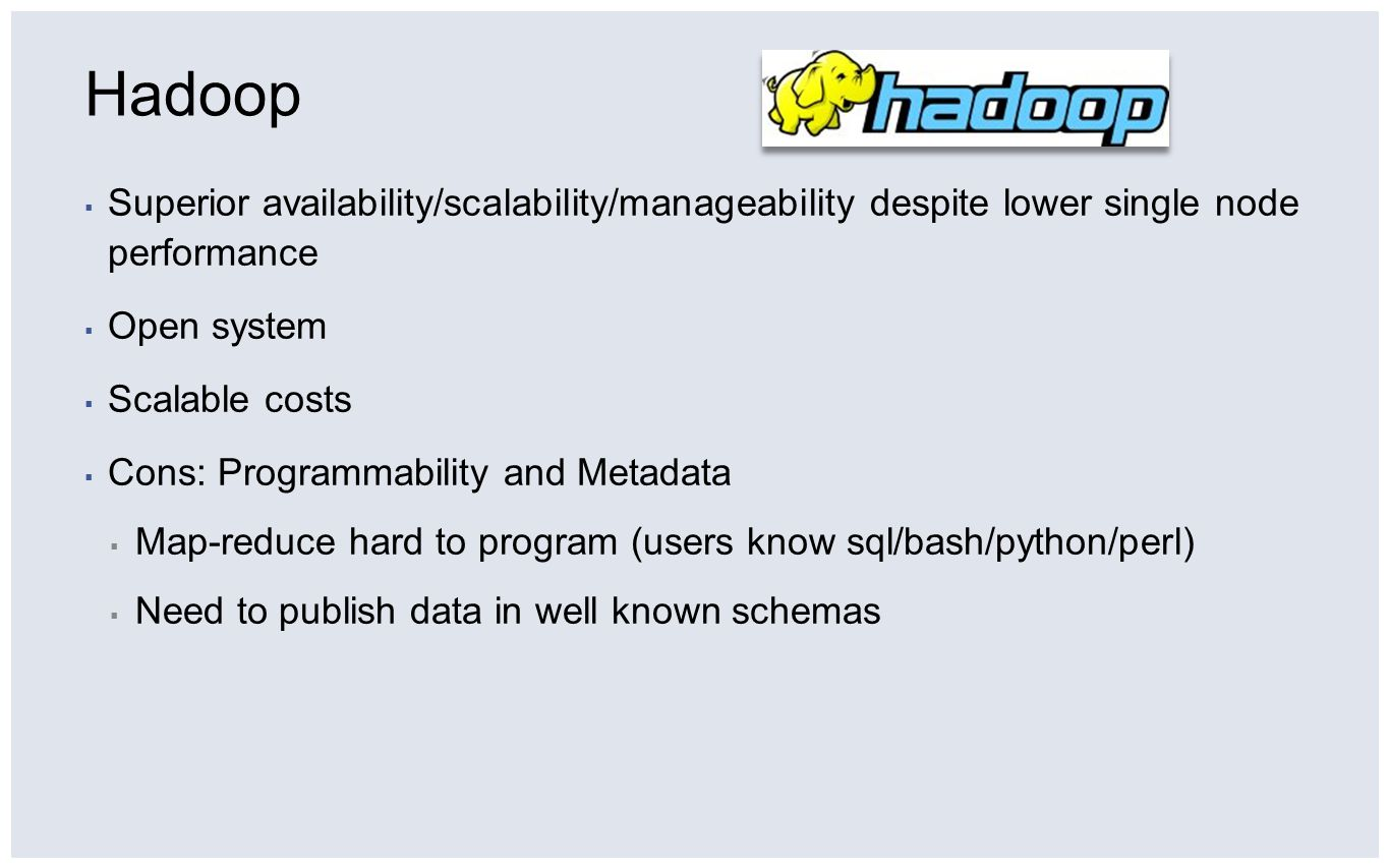 Hadoop Superior availability/scalability/manageability despite lower single node performance. Open system.