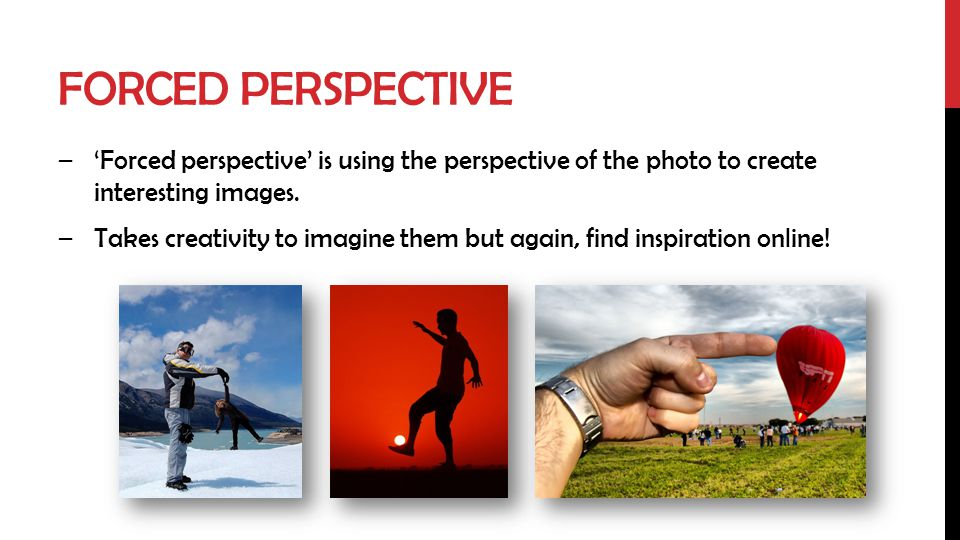 Forced Perspective 'Forced perspective' is using the perspective of the photo to create interesting images.