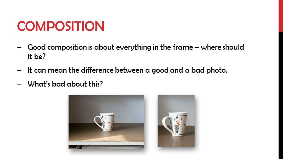 Composition Good composition is about everything in the frame – where should it be It can mean the difference between a good and a bad photo.