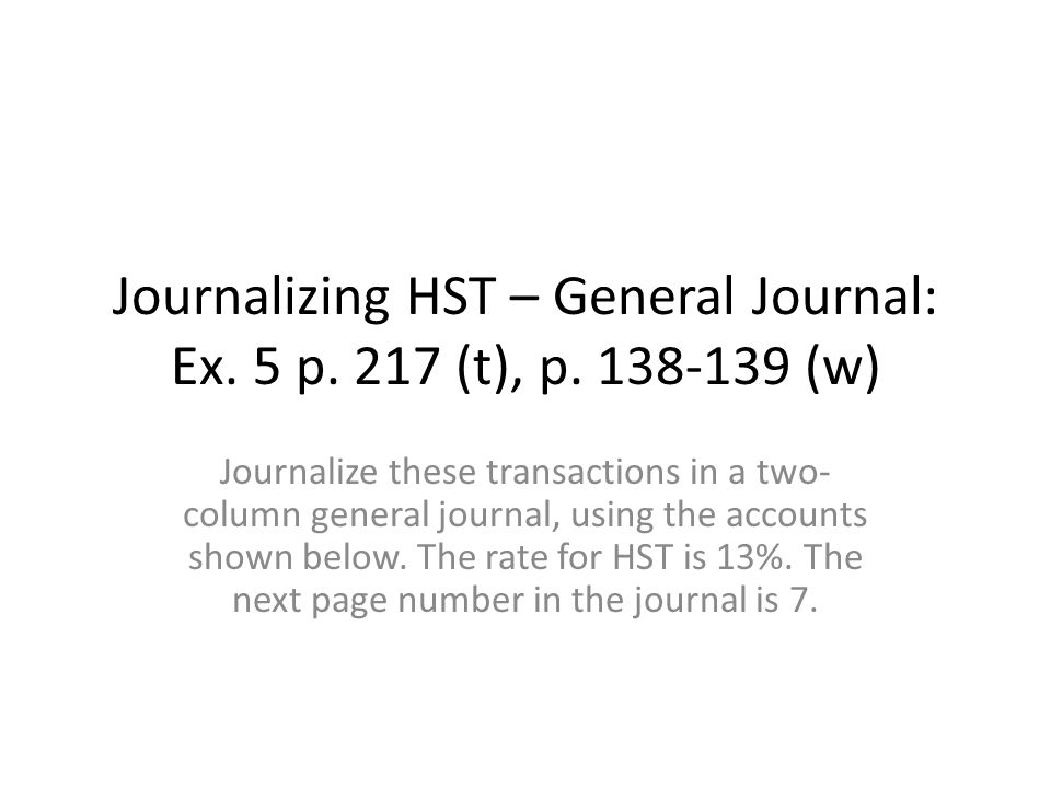 Journalizing HST – General Journal: Ex. 5 p. 217 (t), p. 138-139 (w)