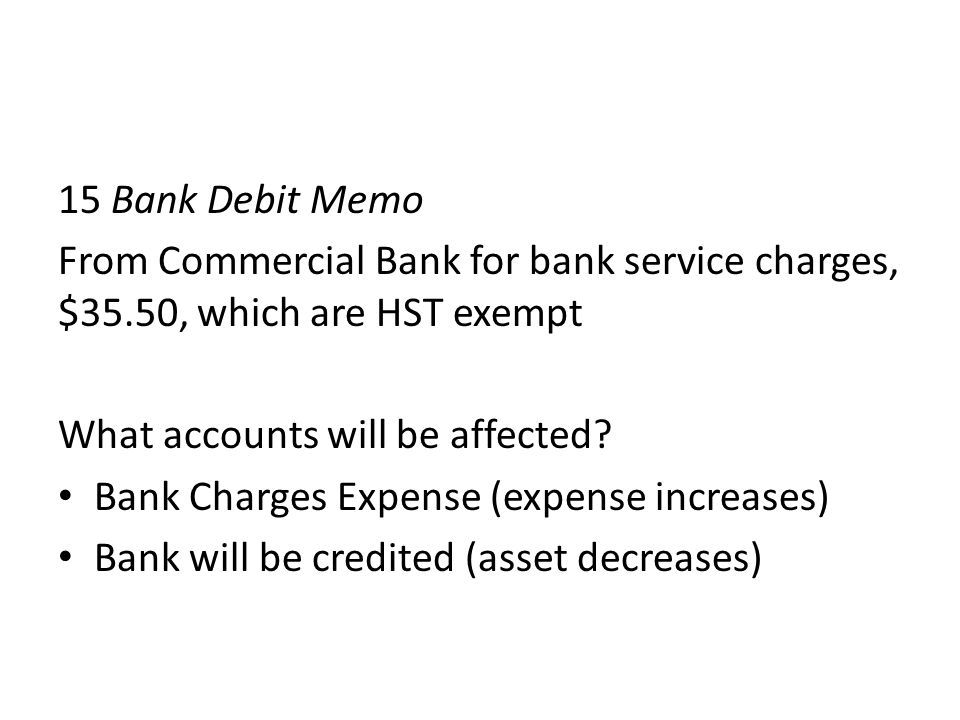 15 Bank Debit Memo From Commercial Bank for bank service charges, $35.50, which are HST exempt. What accounts will be affected