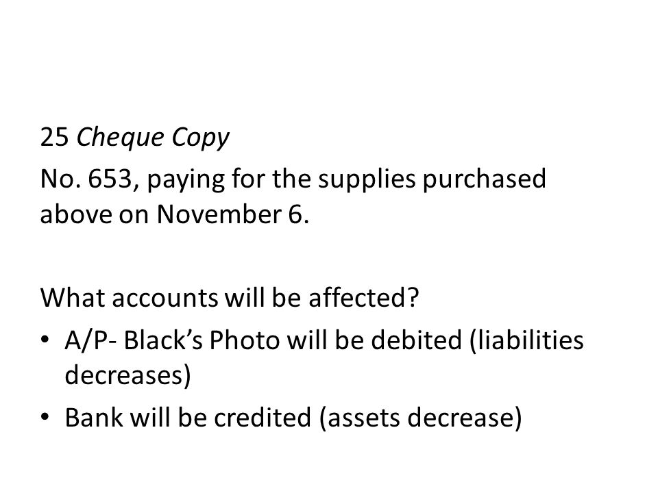 25 Cheque Copy No. 653, paying for the supplies purchased above on November 6. What accounts will be affected