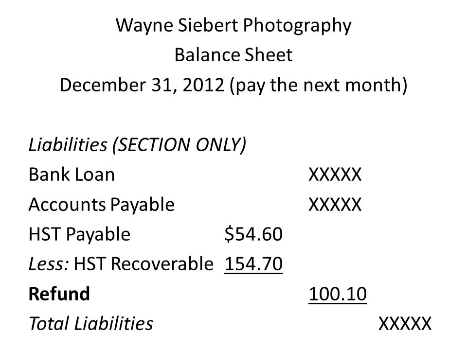 Wayne Siebert Photography Balance Sheet December 31, 2012 (pay the next month) Liabilities (SECTION ONLY) Bank Loan XXXXX Accounts Payable XXXXX HST Payable $54.60 Less: HST Recoverable 154.70 Refund 100.10 Total Liabilities XXXXX