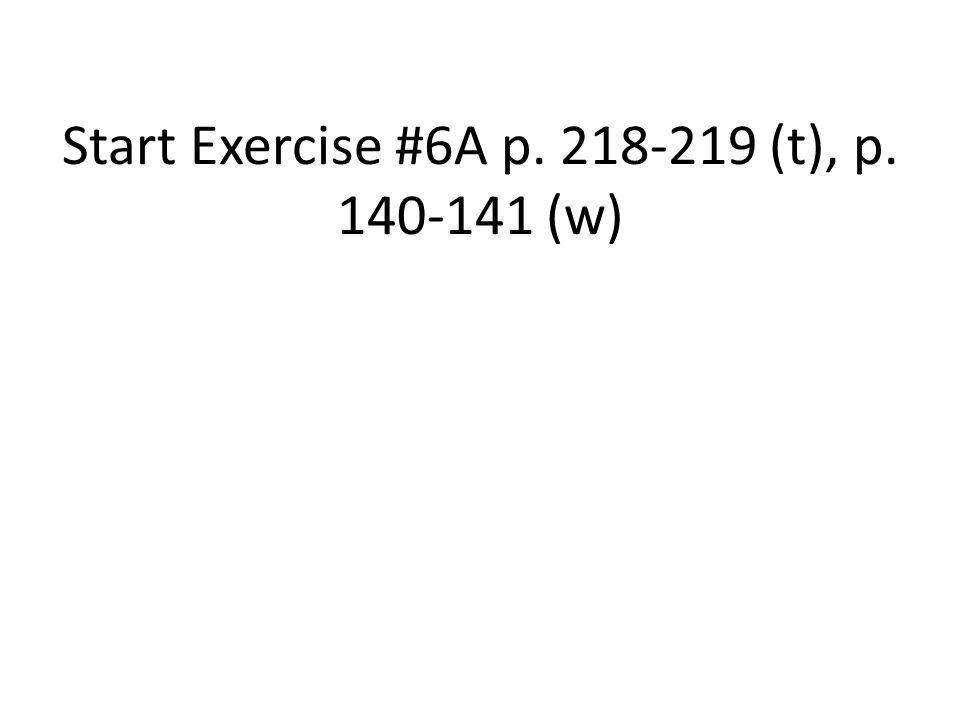 Start Exercise #6A p. 218-219 (t), p. 140-141 (w)