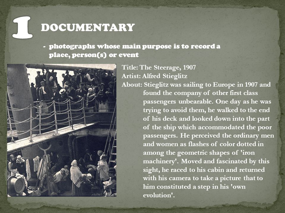 1 DOCUMENTARY. - photographs whose main purpose is to record a place, person(s) or event. Title: The Steerage, 1907.