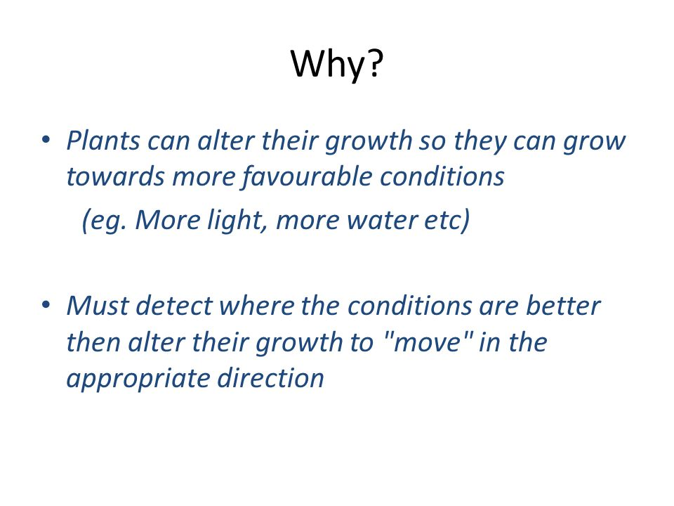 Why Plants can alter their growth so they can grow towards more favourable conditions. (eg. More light, more water etc)