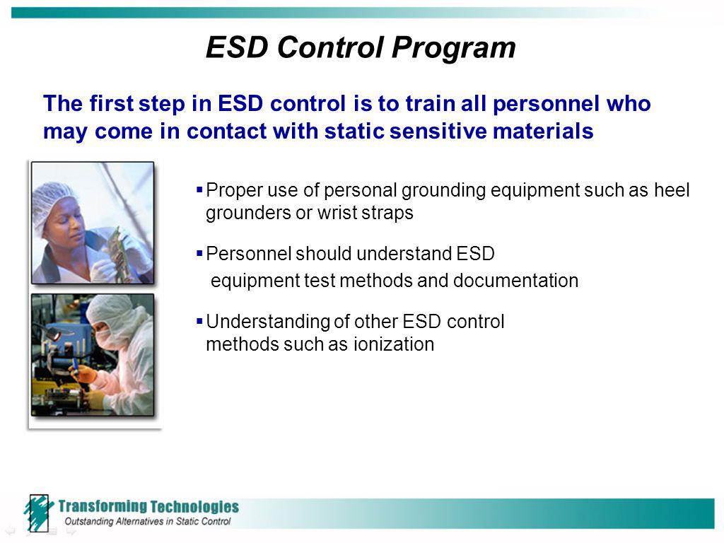 ESD Control Program The first step in ESD control is to train all personnel who may come in contact with static sensitive materials.