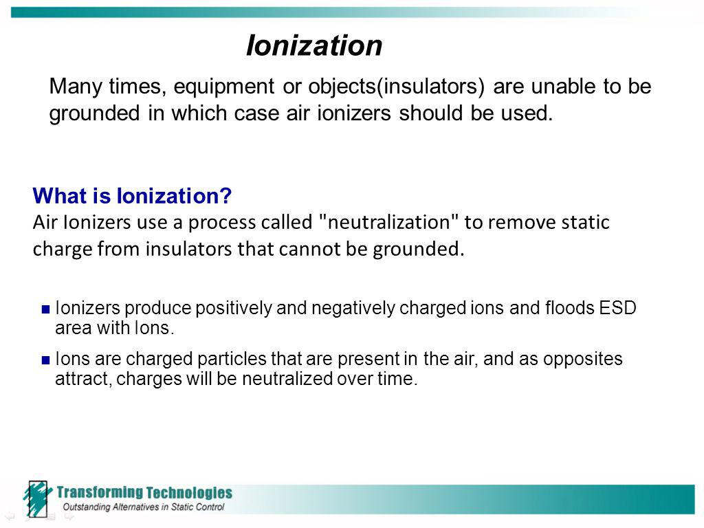Ionization Many times, equipment or objects(insulators) are unable to be grounded in which case air ionizers should be used.