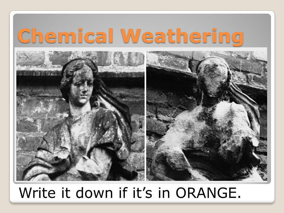 Chemical Weathering Write it down if it's in ORANGE.