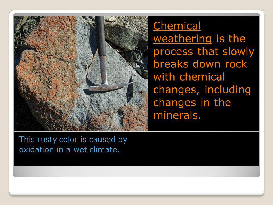 Chemical weathering is the process that slowly breaks down rock with chemical changes, including changes in the minerals.