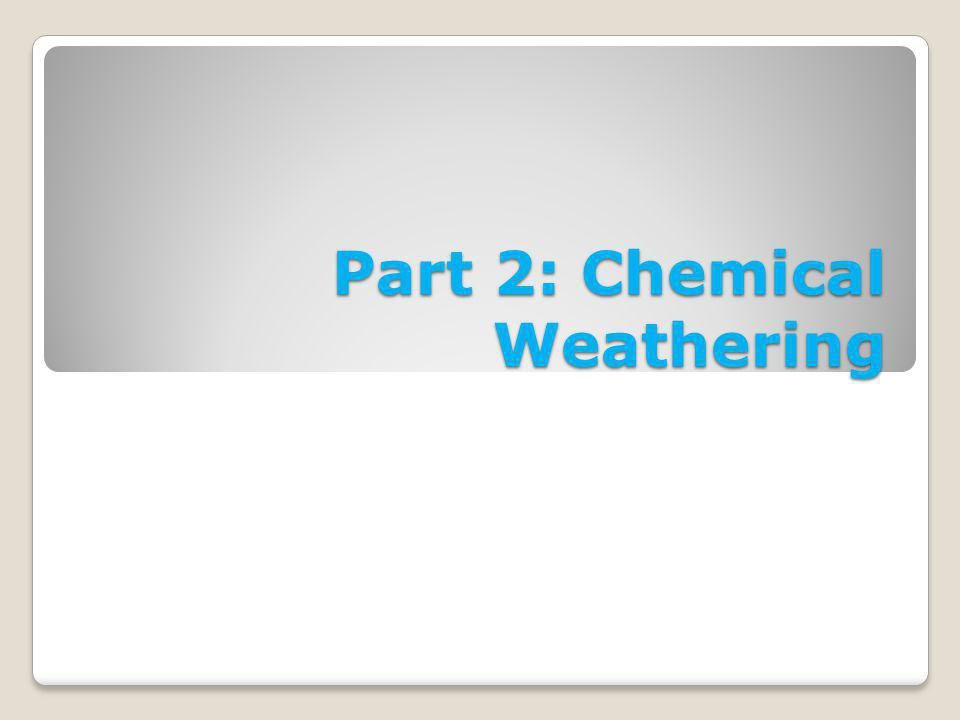 Part 2: Chemical Weathering