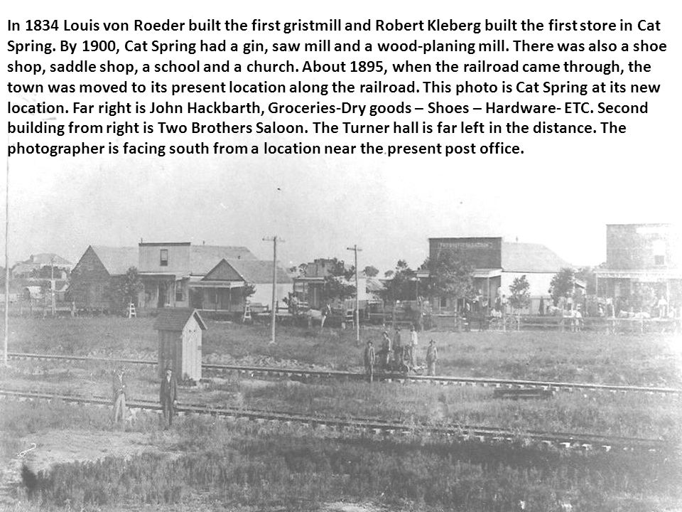 In 1834 Louis von Roeder built the first gristmill and Robert Kleberg built the first store in Cat Spring.
