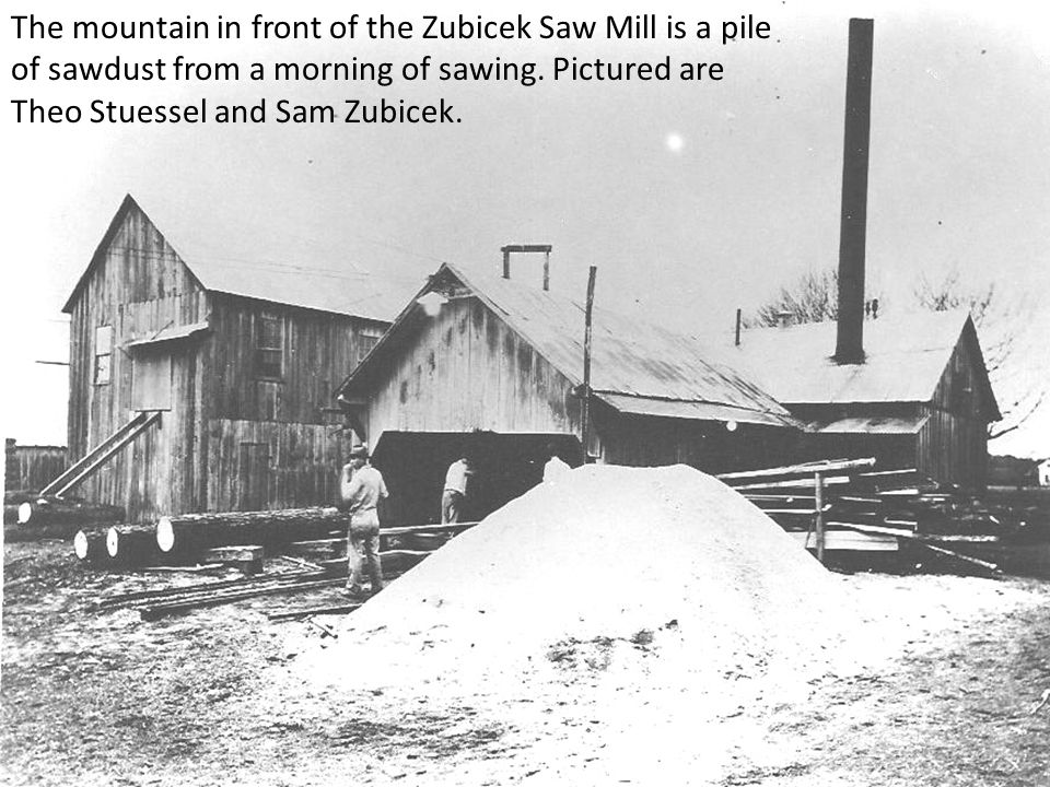 The mountain in front of the Zubicek Saw Mill is a pile of sawdust from a morning of sawing.