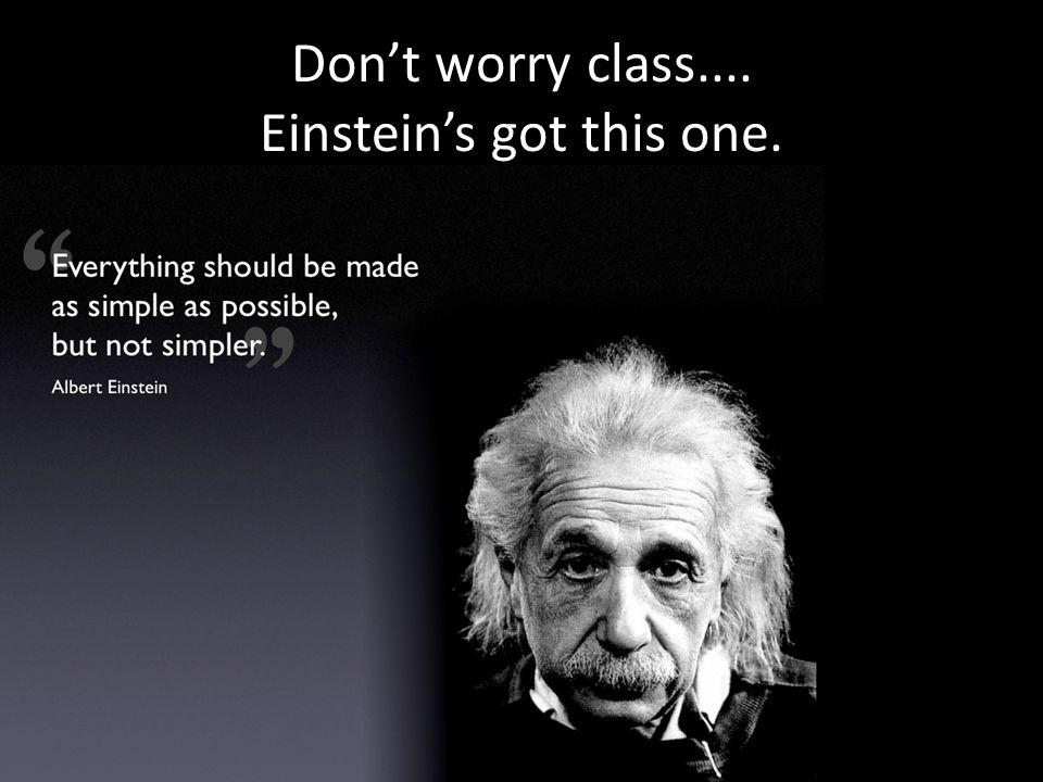 Don't worry class.... Einstein's got this one.