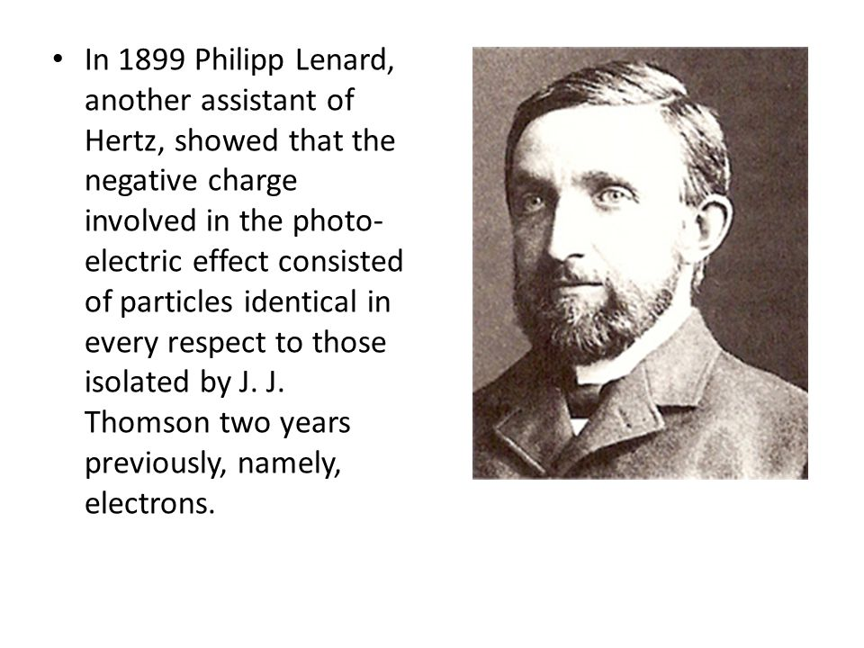 In 1899 Philipp Lenard, another assistant of Hertz, showed that the negative charge involved in the photo-electric effect consisted of particles identical in every respect to those isolated by J.