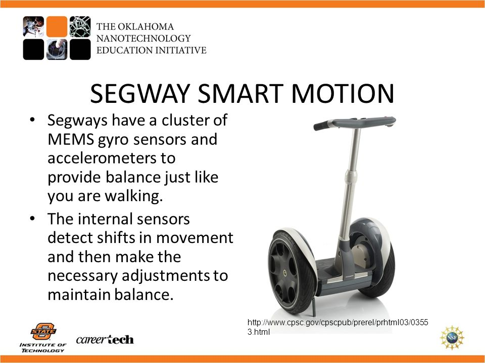 SEGWAY SMART MOTION Segways have a cluster of MEMS gyro sensors and accelerometers to provide balance just like you are walking.