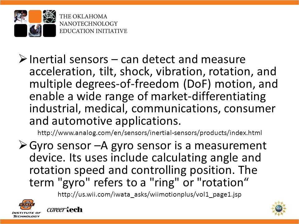 Inertial sensors – can detect and measure acceleration, tilt, shock, vibration, rotation, and multiple degrees-of-freedom (DoF) motion, and enable a wide range of market-differentiating industrial, medical, communications, consumer and automotive applications.