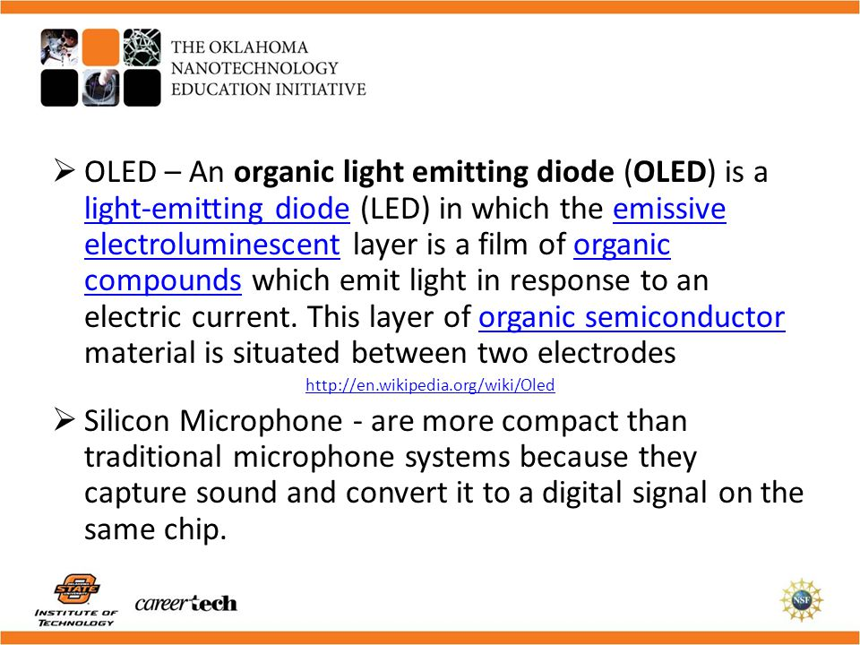 OLED – An organic light emitting diode (OLED) is a light-emitting diode (LED) in which the emissive electroluminescent layer is a film of organic compounds which emit light in response to an electric current. This layer of organic semiconductor material is situated between two electrodes