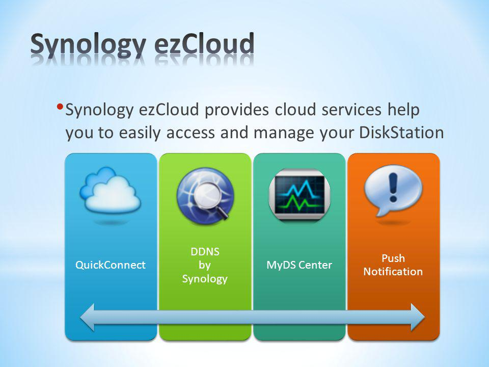 Synology ezCloud Synology ezCloud provides cloud services help you to easily access and manage your DiskStation.