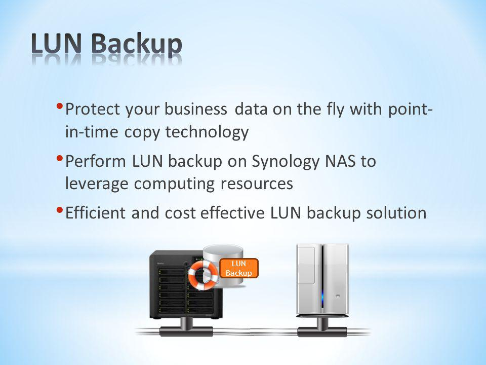 LUN Backup Protect your business data on the fly with point- in-time copy technology.