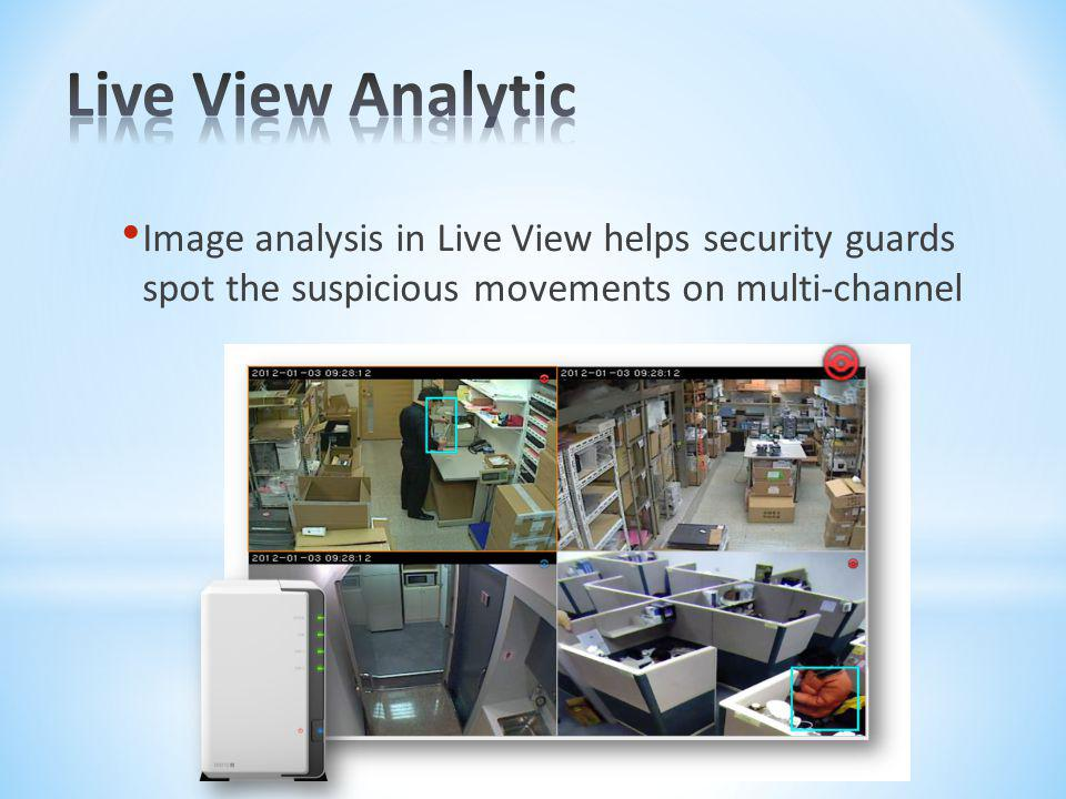 Live View Analytic Image analysis in Live View helps security guards spot the suspicious movements on multi-channel.