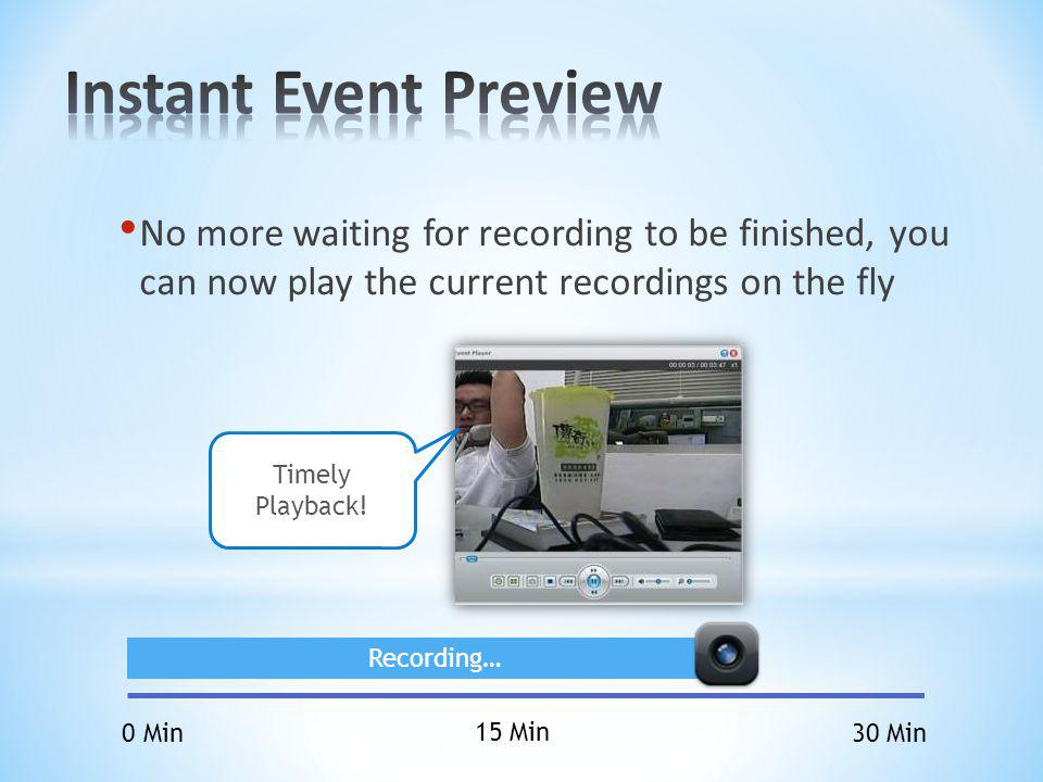 Instant Event Preview No more waiting for recording to be finished, you can now play the current recordings on the fly.