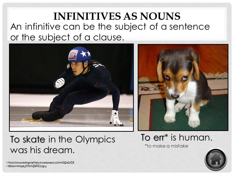 Infinitives as nouns An infinitive can be the subject of a sentence or the subject of a clause. To err* is human.
