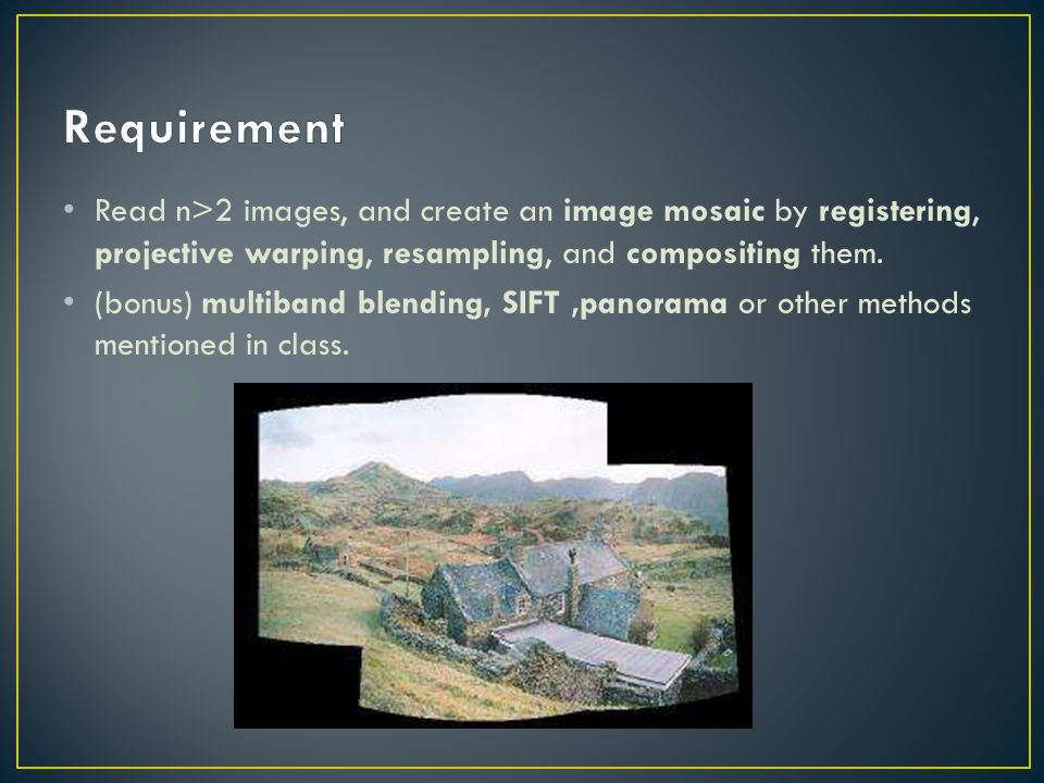 Requirement Read n>2 images, and create an image mosaic by registering, projective warping, resampling, and compositing them.