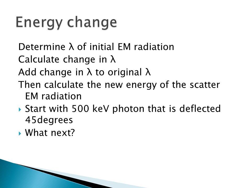Energy change Determine λ of initial EM radiation