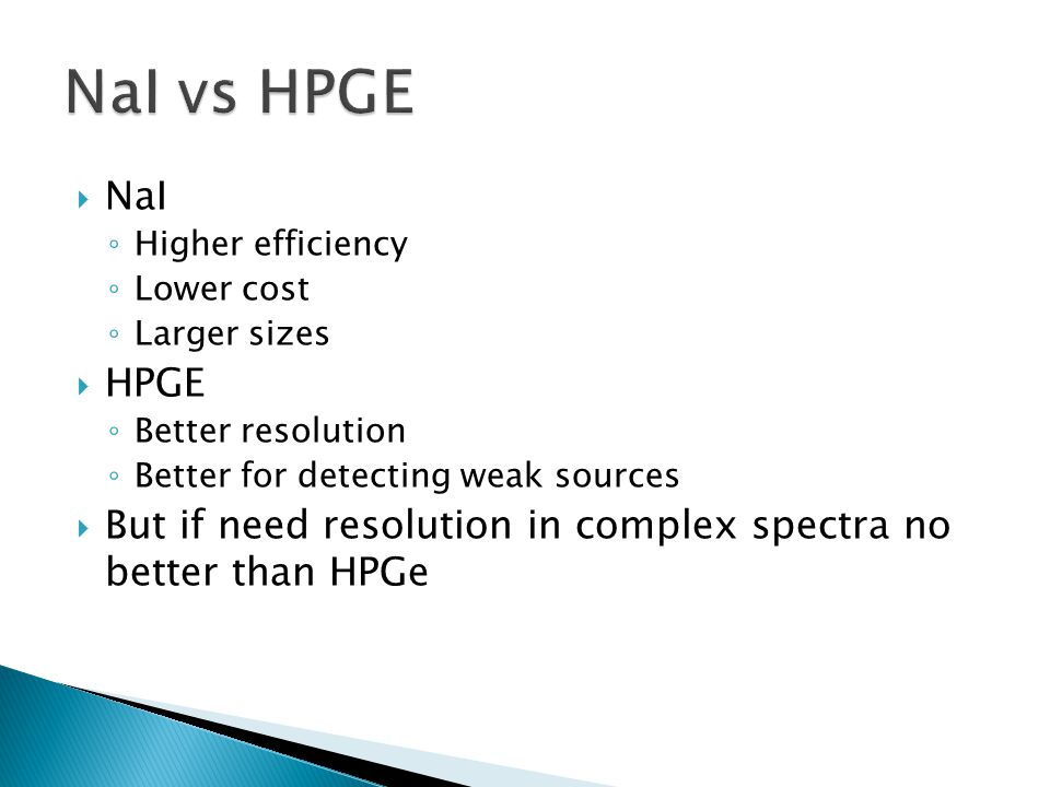 NaI vs HPGE NaI. Higher efficiency. Lower cost. Larger sizes. HPGE. Better resolution. Better for detecting weak sources.