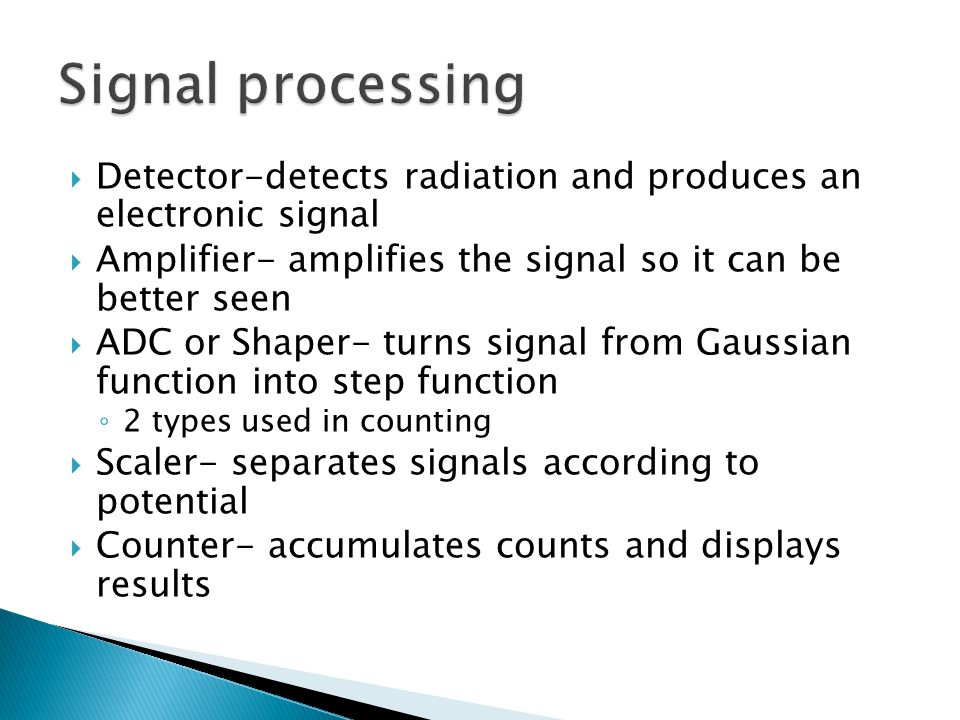Signal processing Detector-detects radiation and produces an electronic signal. Amplifier- amplifies the signal so it can be better seen.