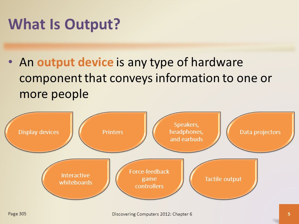 What Is Output An output device is any type of hardware component that conveys information to one or more people.