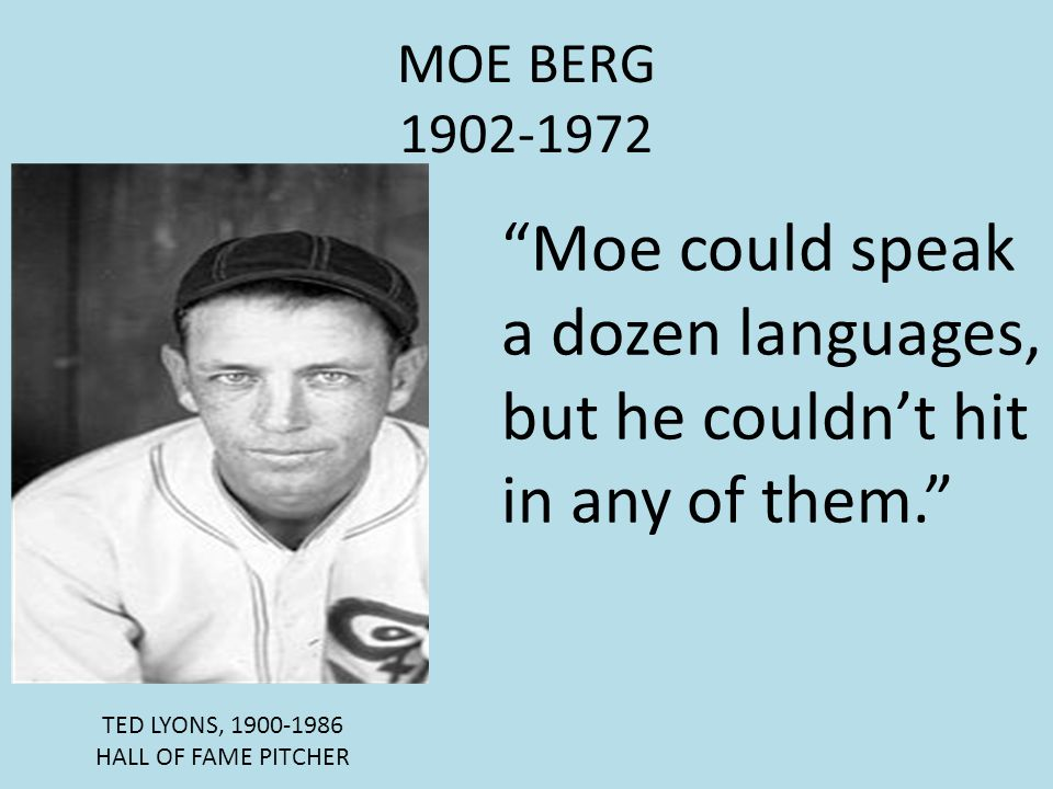 MOE BERG 1902-1972 Moe could speak a dozen languages, but he couldn't hit in any of them. TED LYONS, 1900-1986.