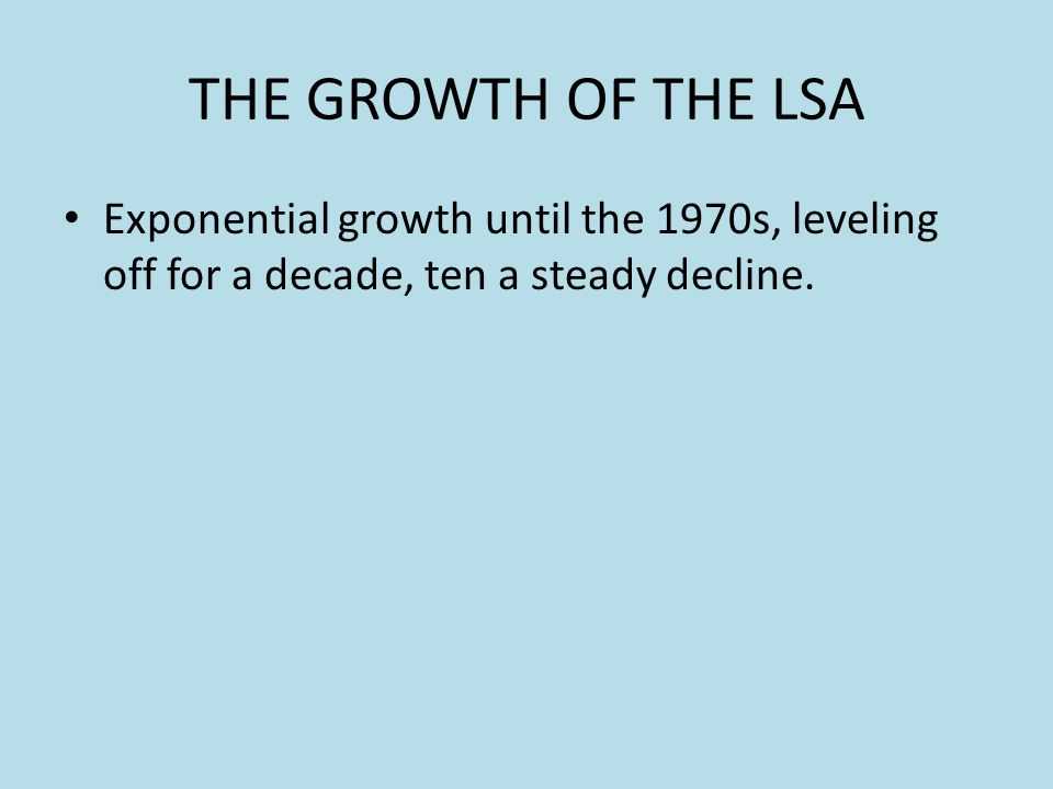 THE GROWTH OF THE LSA Exponential growth until the 1970s, leveling off for a decade, ten a steady decline.