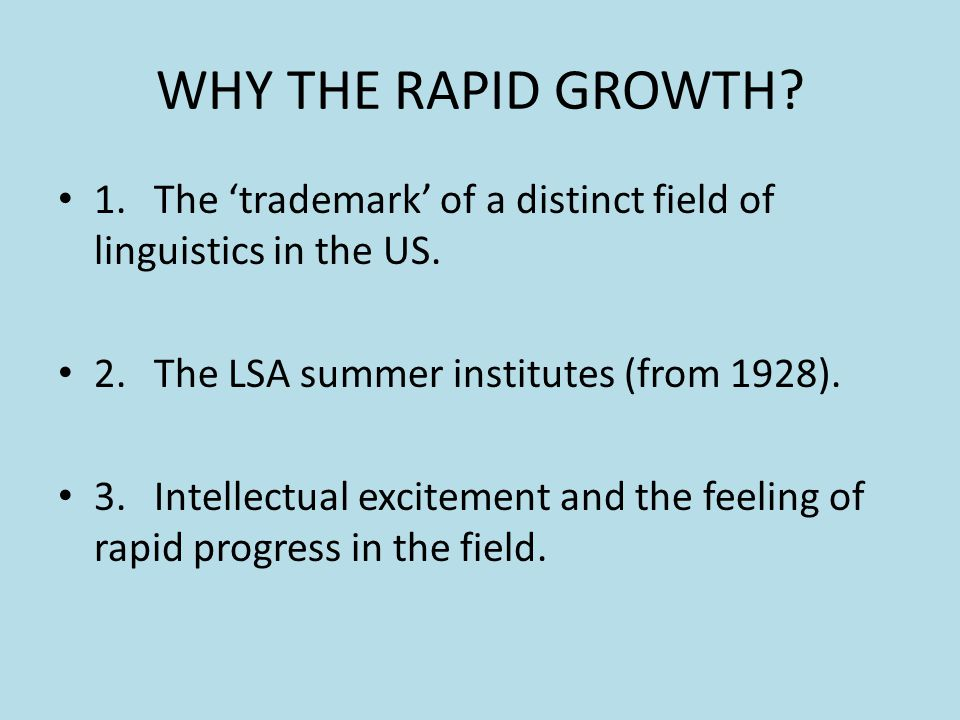 WHY THE RAPID GROWTH 1. The 'trademark' of a distinct field of linguistics in the US. 2. The LSA summer institutes (from 1928).