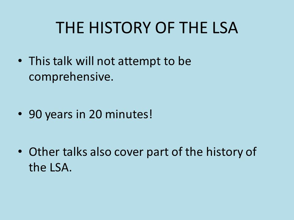 THE HISTORY OF THE LSA This talk will not attempt to be comprehensive.