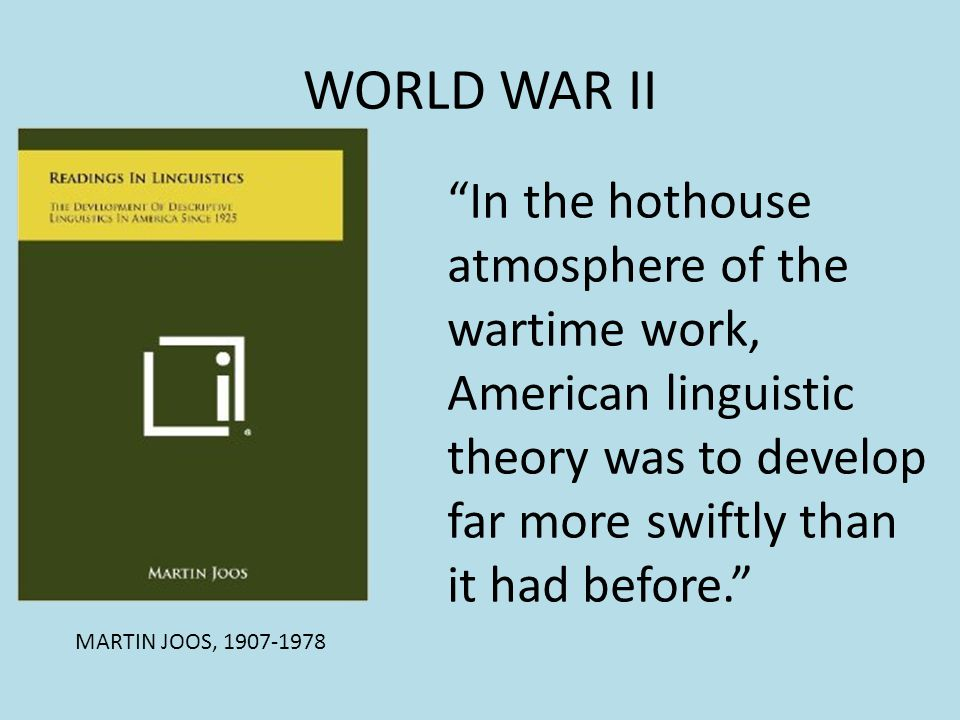 WORLD WAR II In the hothouse atmosphere of the wartime work, American linguistic theory was to develop far more swiftly than it had before.