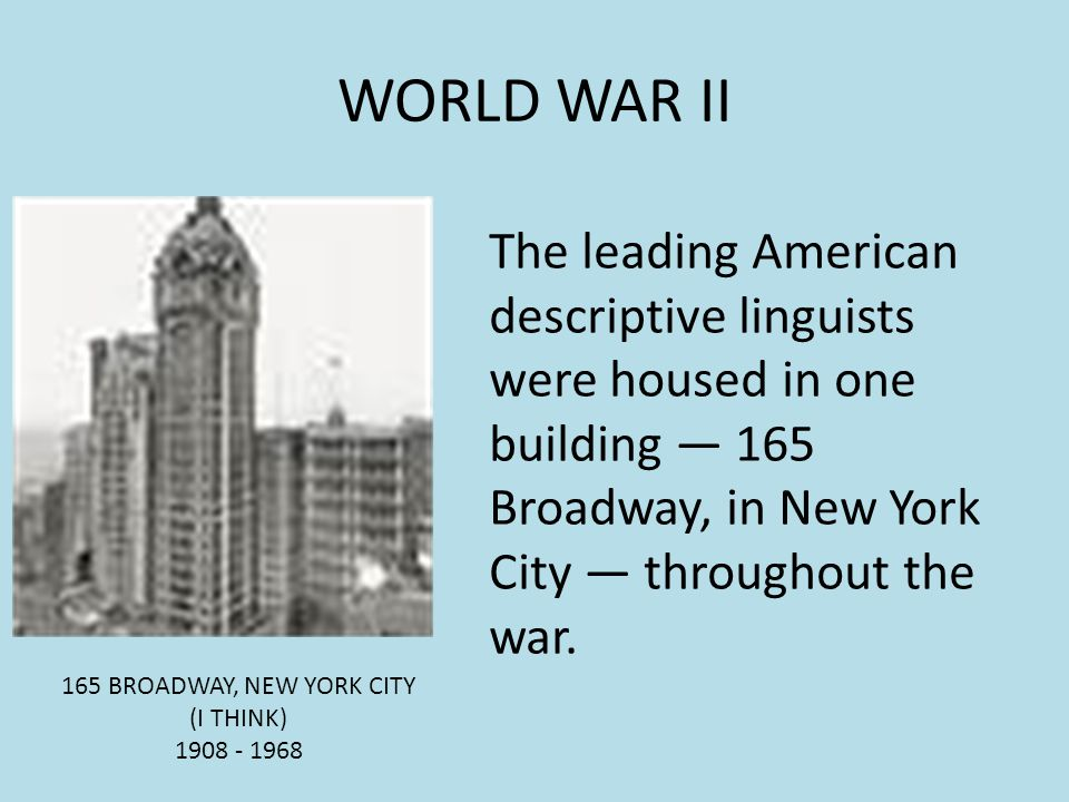 WORLD WAR II The leading American descriptive linguists were housed in one building — 165 Broadway, in New York City — throughout the war.