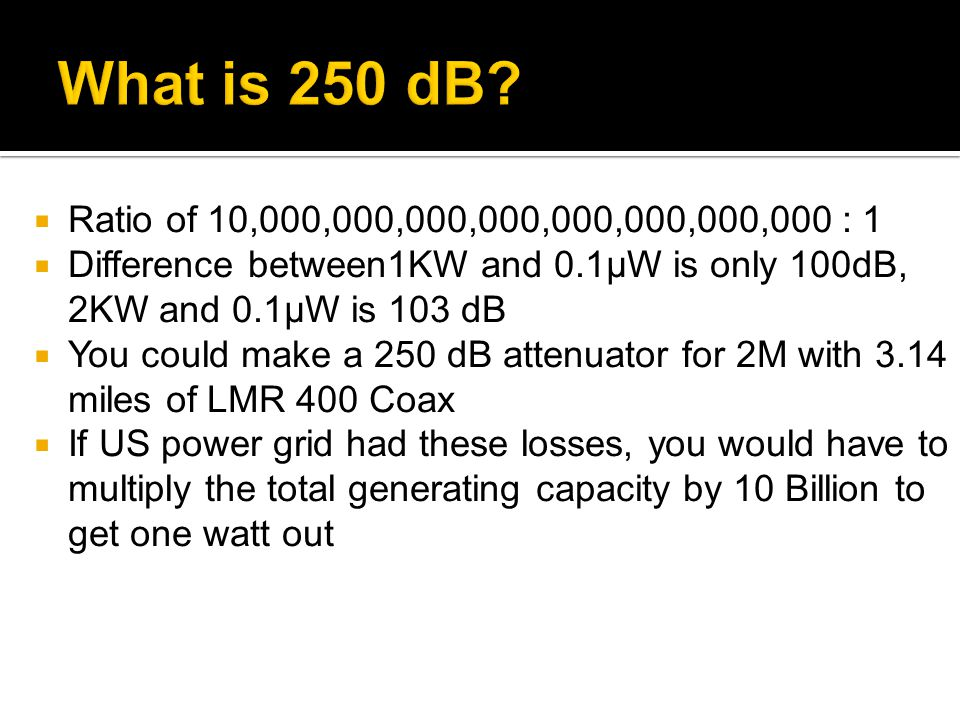 What is 250 dB Ratio of 10,000,000,000,000,000,000,000,000 : 1. Difference between1KW and 0.1μW is only 100dB, 2KW and 0.1μW is 103 dB.