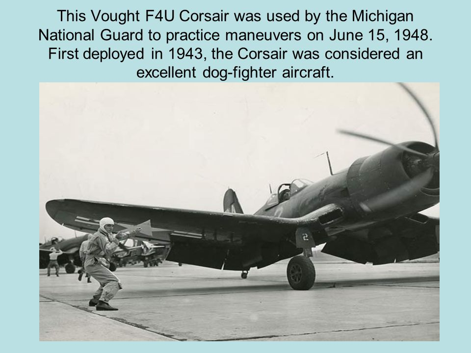 This Vought F4U Corsair was used by the Michigan National Guard to practice maneuvers on June 15, 1948.