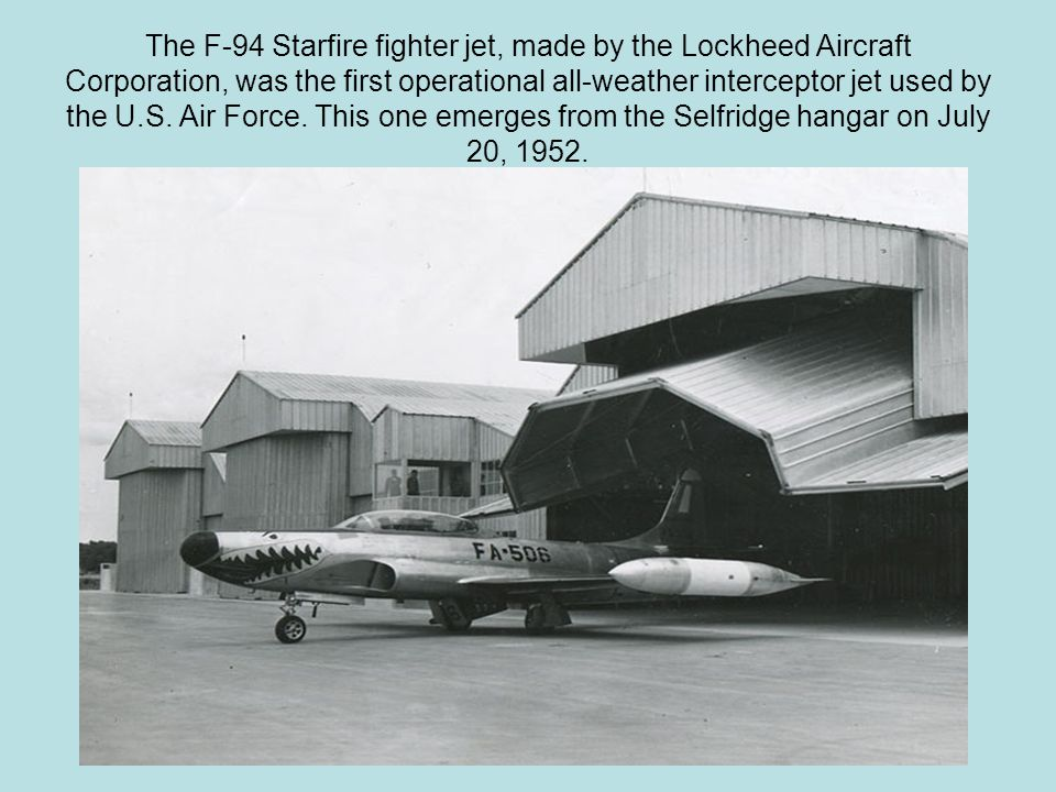 The F-94 Starfire fighter jet, made by the Lockheed Aircraft Corporation, was the first operational all-weather interceptor jet used by the U.S.